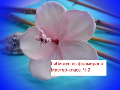 Гибискус из фоамирана. Мастер класс ч.2. Foam Flower Tutorial