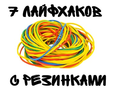 7 ЛАЙФХАКОВ С РЕЗИНКАМИ | 7 life hacking with a rubber band