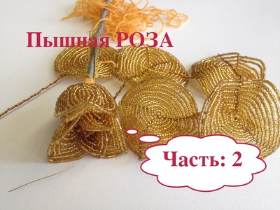 Пышная золотая РОЗА из бисера. Часть 2.2. Beaded golden ROSE out of BEADS.
